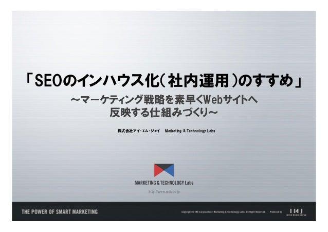 「SEOのインハウス化(社内運用)のすすめ」   ~マーケティング戦略を素早くWebサイトへ       反映する仕組みづくり~        株式会社アイ・エム・ジェイ   Marketing & Technology Labs