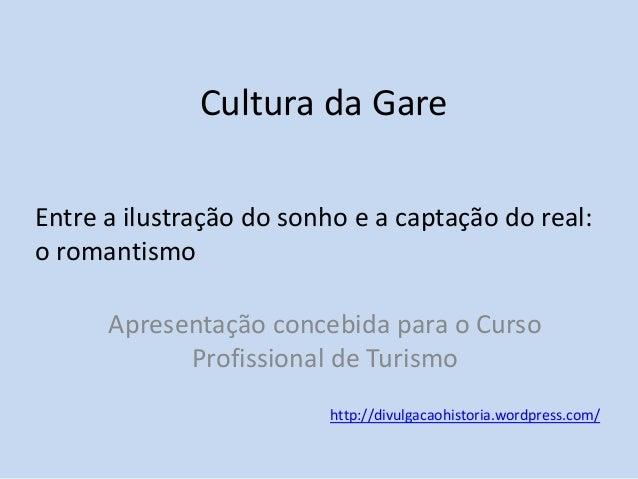 Cultura da Gare Entre a ilustração do sonho e a captação do real: o romantismo Apresentação concebida para o Curso Profiss...