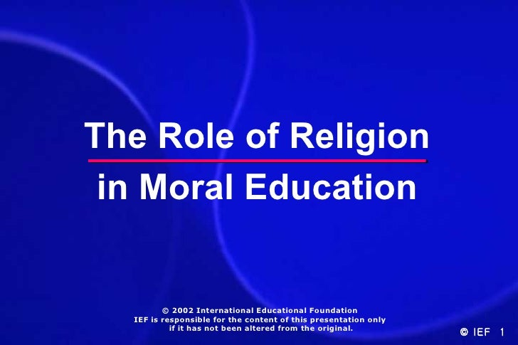 The Role of Religion in Moral Education         © 2002 International Educational Foundation  IEF is responsible for the co...