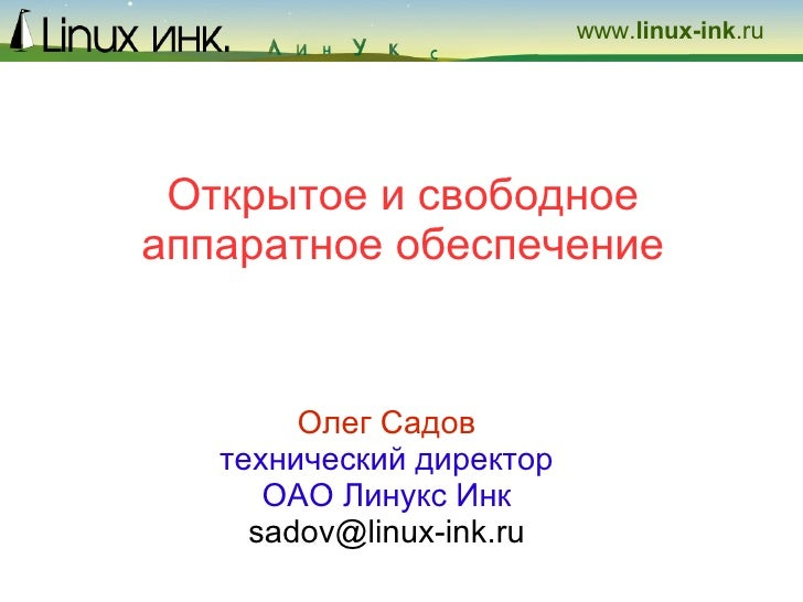 Открытое и свободное аппаратное обеспечение Олег Садов технический директор ОАО Линукс Инк [email_address]