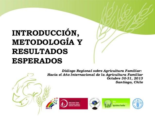 INTRODUCCIÓN, METODOLOGÍA Y RESULTADOS ESPERADOS Diálogo Regional sobre Agricultura Familiar: Hacia el Año Internacional d...