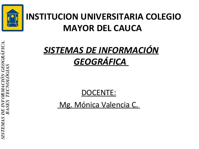 SISTEMAS DE INFORMACIÓN GEOGRÁFICA. BASES TECNOLÓGIAS  INSTITUCION UNIVERSITARIA COLEGIO MAYOR DEL CAUCA SISTEMAS DE INFOR...