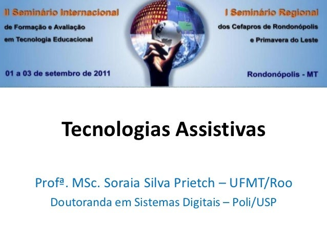 Tecnologias AssistivasProfª. MSc. Soraia Silva Prietch – UFMT/Roo  Doutoranda em Sistemas Digitais – Poli/USP