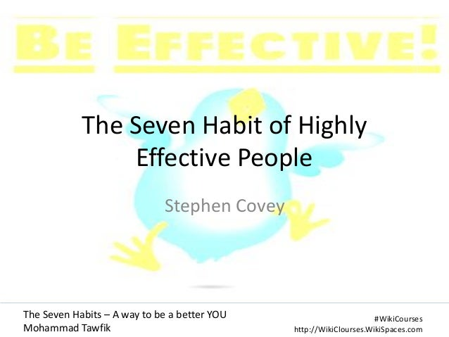 The Seven Habit of Highly Effective People Stephen Covey  The Seven Habits – A way to be a better YOU Mohammad Tawfik  #Wi...