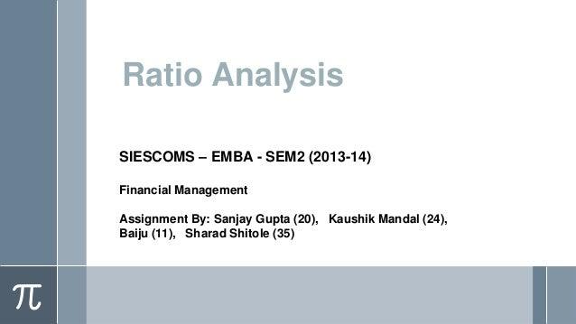 Ratio Analysis SIESCOMS – EMBA - SEM2 (2013-14) Financial Management Assignment By: Sanjay Gupta (20), Kaushik Mandal (24)...
