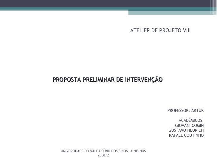 ATELIER DE PROJETO VIII PROFESSOR: ARTUR ACADÊMICOS: GIOVANI COMIN GUSTAVO HEURICH RAFAEL COUTINHO PROPOSTA PRELIMINAR DE ...