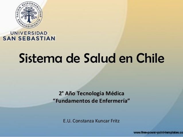 """Sistema de Salud en Chile       2° Año Tecnología Médica     """"Fundamentos de Enfermería""""        E.U. Constanza Kuncar Fritz"""