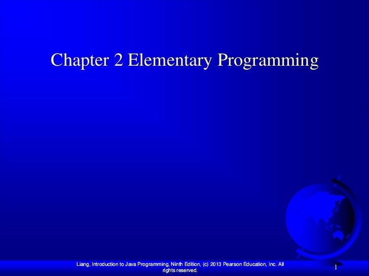 Chapter 2 Elementary Programming   Liang, Introduction to Java Programming, Ninth Edition, (c) 2013 Pearson Education, Inc...