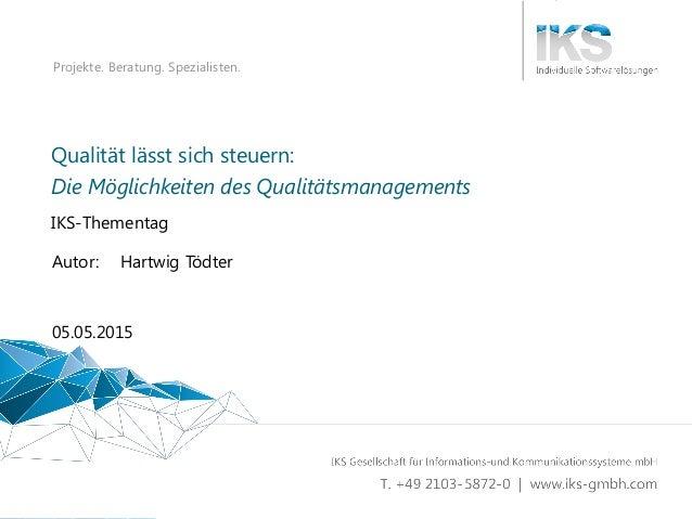 Qualität lässt sich steuern 1   34 Projekte. Beratung. Spezialisten. Qualität lässt sich steuern: IKS-Thementag 05.05.2015...