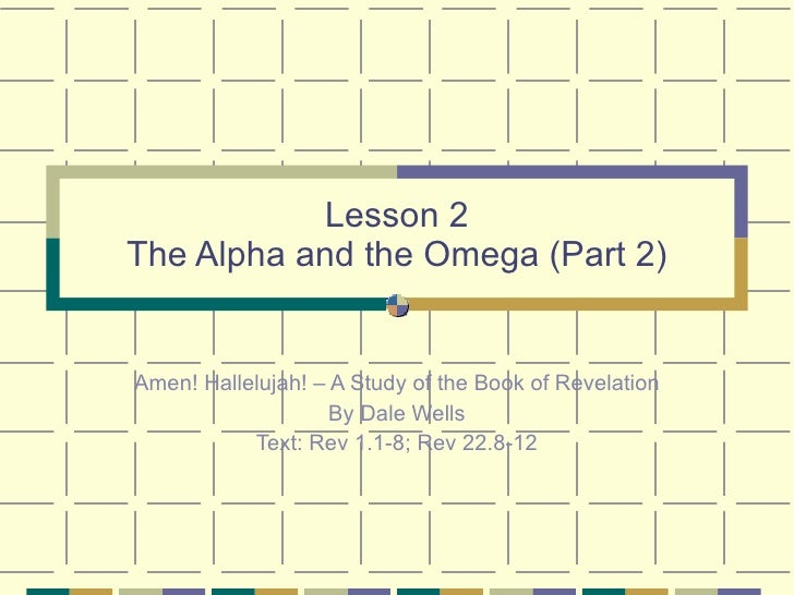 Lesson 2 The Alpha and the Omega (Part 2) Amen! Hallelujah! – A Study of the Book of Revelation By Dale Wells Text: Rev 1....