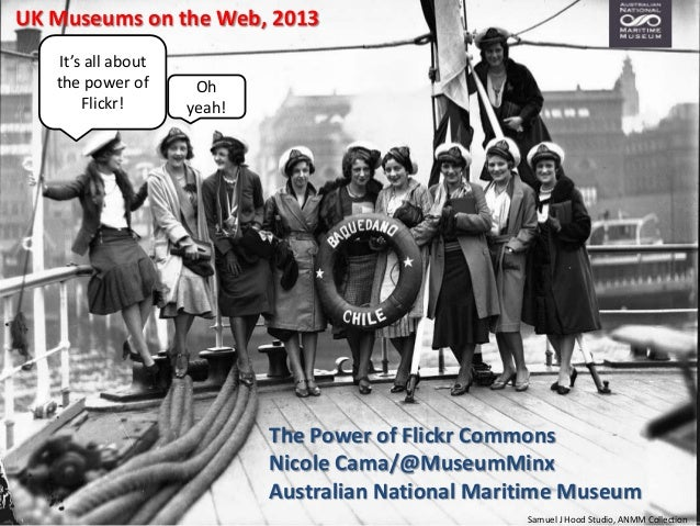 UK Museums on the Web, 2013 It's all about the power of Flickr!  Oh yeah!  The Power of Flickr Commons Nicole Cama/@Museum...