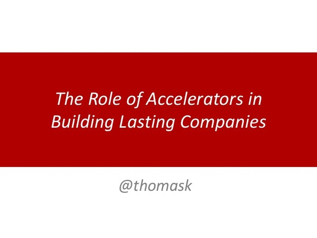 The Role of Accelerators in Building Lasting Companies @thomask