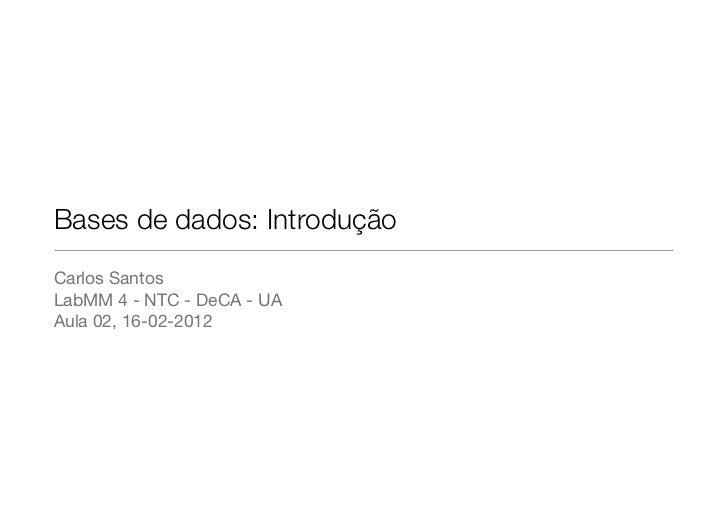 Bases de dados: IntroduçãoCarlos SantosLabMM 4 - NTC - DeCA - UAAula 02, 16-02-2012