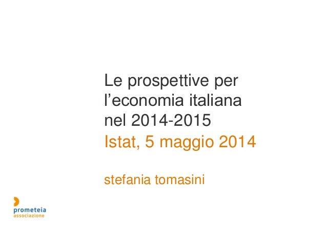 Le prospettive per l'economia italiana nel 2014-2015 Istat, 5 maggio 2014 stefania tomasini