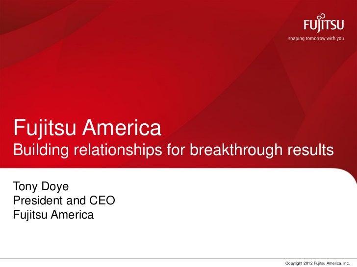 Fujitsu AmericaBuilding relationships for breakthrough resultsTony DoyePresident and CEOFujitsu America                   ...