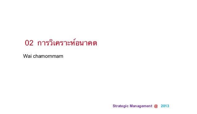 Strategic Management @ 2013Wai chamornmarn02 การวิเคราะห์อนาคต