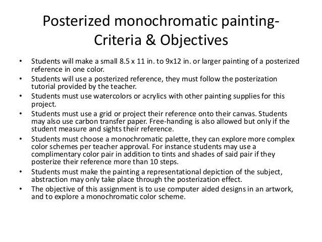 Posterized monochromatic painting- Criteria & Objectives • Students will make a small 8.5 x 11 in. to 9x12 in. or larger p...