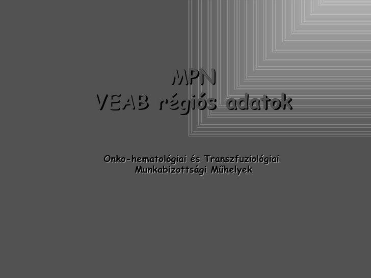 MPNVEAB régiós adatokOnko-hematológiai és Transzfuziológiai      Munkabizottsági Műhelyek