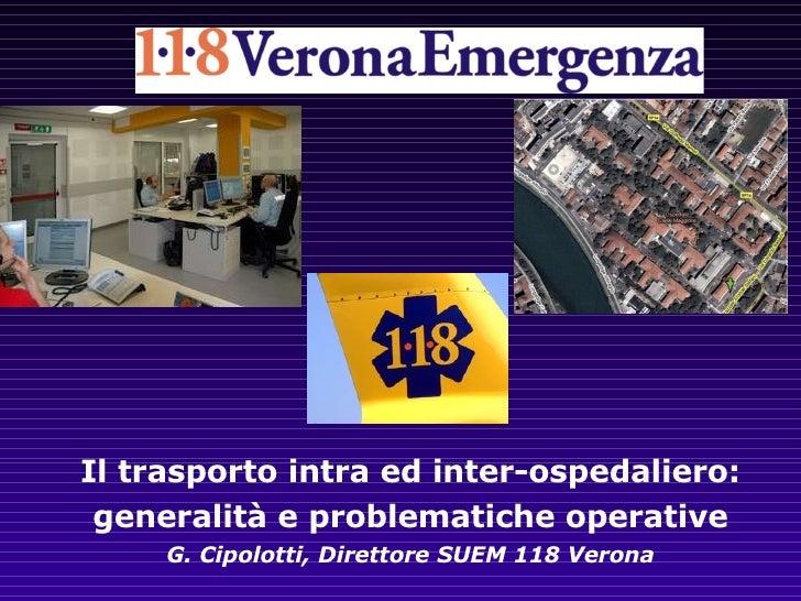 Il trasporto intra ed inter-ospedaliero: generalità e problematiche operative G. Cipolotti, Direttore SUEM 118 Verona