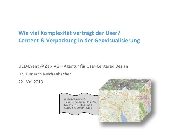 Wie viel Komplexität verträgt der User?Content & Verpackung in der GeovisualisierungUCD-Event @ Zeix AG – Agentur für User...