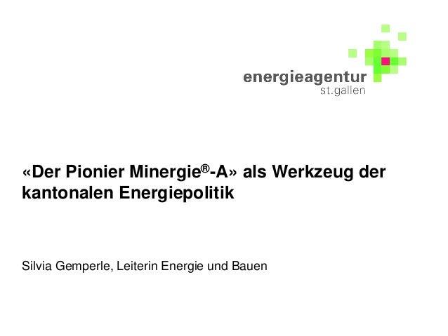 «Der Pionier Minergie®-A» als Werkzeug der kantonalen Energiepolitik Silvia Gemperle, Leiterin Energie und Bauen