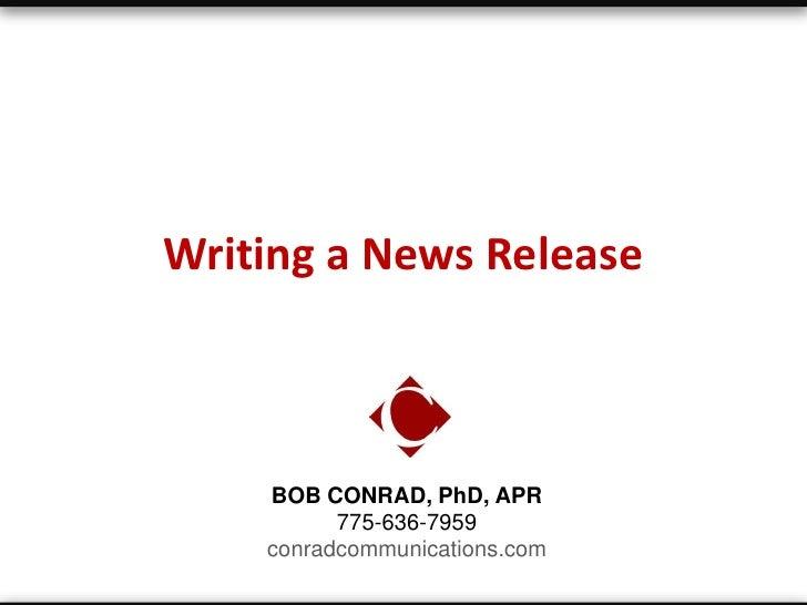 Writing a News Release    BOB CONRAD, PhD, APR          775-636-7959    conradcommunications.com