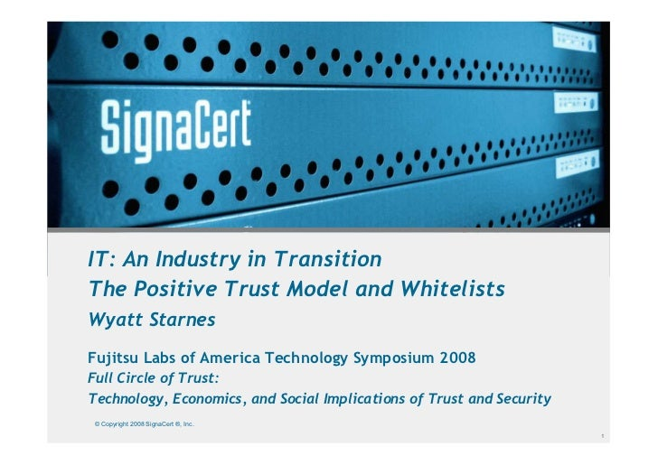 IT: An Industry in Transition The Positive Trust Model and Whitelists Wyatt Starnes Fujitsu Labs of America Technology Sym...
