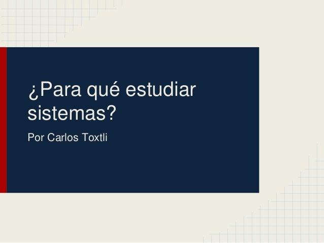 ¿Para qué estudiar sistemas? Por Carlos Toxtli