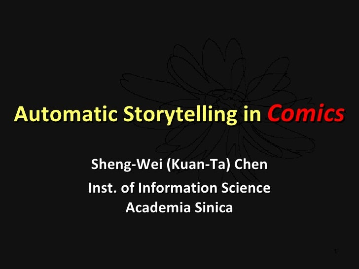 Automatic Storytelling in  Comics Sheng-Wei (Kuan-Ta) Chen Inst. of Information Science Academia Sinica