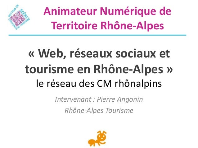 « Web, réseaux sociaux ettourisme en Rhône-Alpes »le réseau des CM rhônalpinsIntervenant : Pierre AngoninRhône-Alpes Touri...