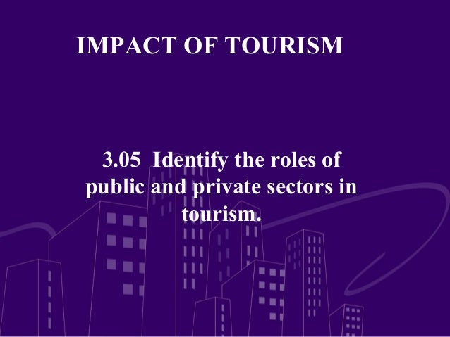 IMPACT OF TOURISM 3.05 Identify the roles ofpublic and private sectors in          tourism.