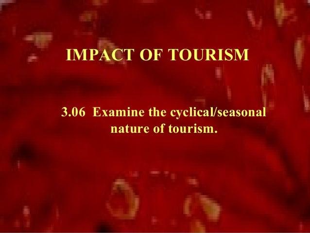 IMPACT OF TOURISM3.06 Examine the cyclical/seasonal       nature of tourism.
