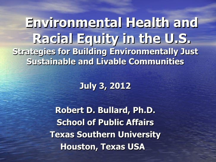 Robert D. Bullard School of Public Affairs Texas Southern University Houston, Texas USA  Environmental Health and Racial Equity in the U.S.Strategies for Building Environmentally Just Sustainable and Livable Communities