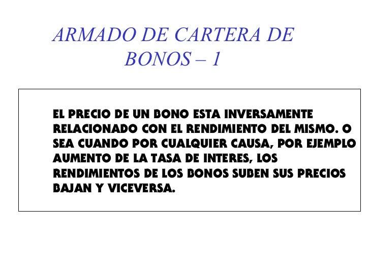 ARMADO DE CARTERA DE     BONOS – 1EL PRECIO DE UN BONO ESTA INVERSAMENTERELACIONADO CON EL RENDIMIENTO DEL MISMO. OSEA CUA...