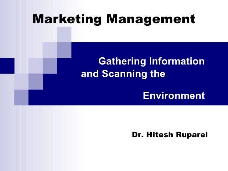 Marketing Management Gathering Information and Scanning the  Environment Dr. Hitesh Ruparel