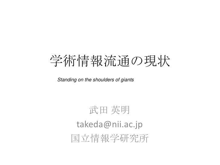 学術情報流通の現状<br />Standing on the shoulders of giants<br />武田 英明<br />takeda@nii.ac.jp<br />国立情報学研究所<br />