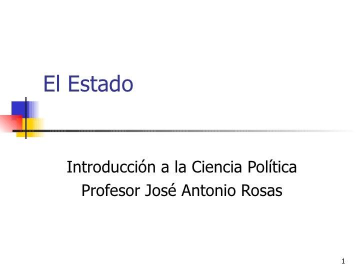 El Estado  Introducción a la Ciencia Política Profesor José Antonio Rosas
