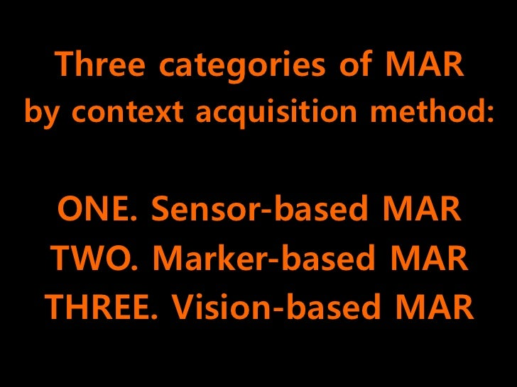 Three categories of MAR by context acquisition method:     ONE. Sensor-based MAR  TWO. Marker-based MAR  THREE. Vision-bas...