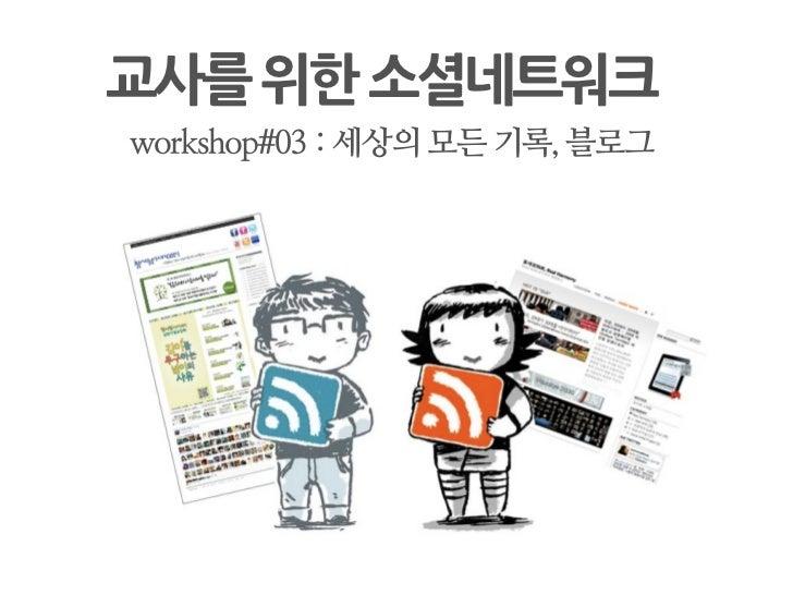 교사를위한소셜네트워크 workshop#03 : 세상의 모든 기록, 블로그