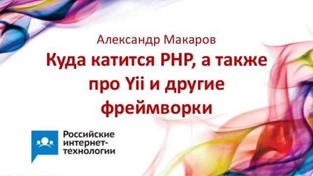 Куда катится PHP, а такжепро Yii и другиефреймворкиАлександр Макаров