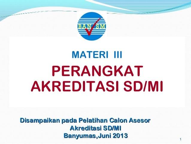 1 MATERI III PERANGKAT AKREDITASI SD/MI Disampaikan pada PelatihanDisampaikan pada Pelatihan Calon AsesorCalon Asesor Akre...