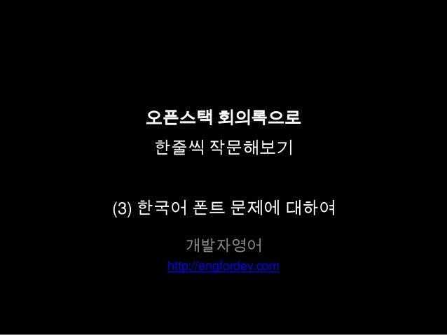 오픈스택 회의록으로 한줄씩 작문해보기 (3) 한국어 폰트 문제에 대하여 개발자영어 http://engfordev.com