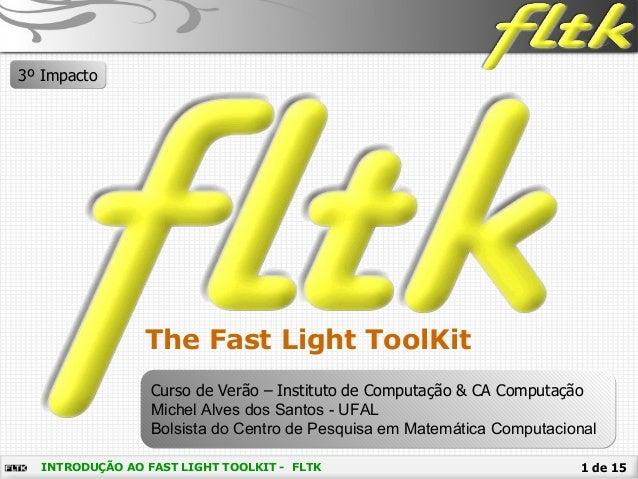 1 de 15INTRODUÇÃO AO FAST LIGHT TOOLKIT - FLTK The Fast Light ToolKit Curso de Verão – Instituto de Computação & CA Comput...