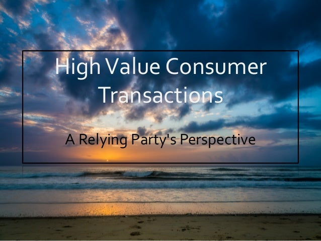 High  Value  Consumer   Transactions   A  Relying  Party's  Perspective