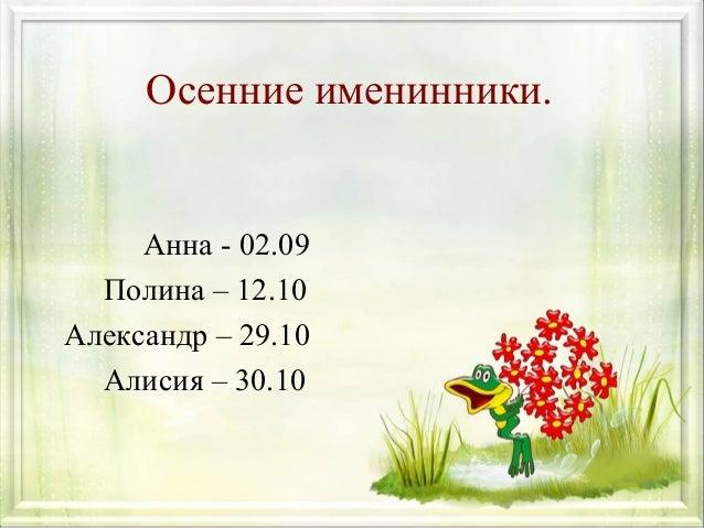 Осенние именинники.  Анна - 02.09 Полина – 12.10 Александр – 29.10 Алисия – 30.10