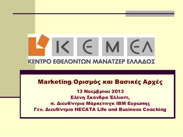Marketing: Ορισμός και Βασικές Αρχές 13 Νοεμβρίου 2013 Ελένη κόνδρα Έλλιοττ, π. Διευθ/ντρια Μάρκετινγκ IBM Ευρώπης Γεν. Δ...