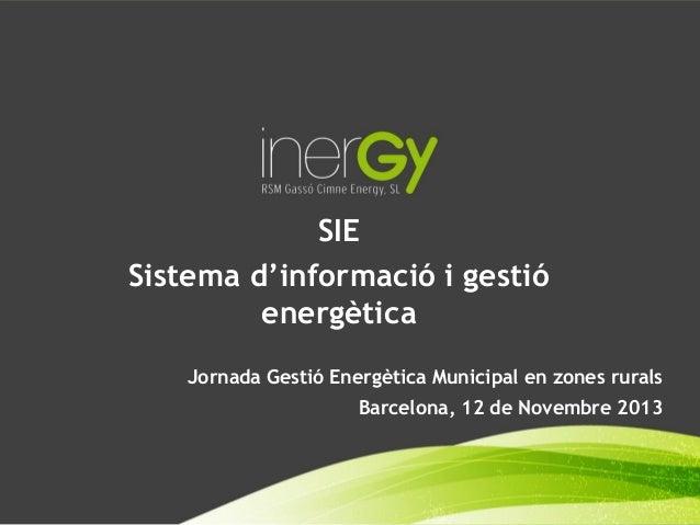 SIE Sistema d'informació i gestió energètica Jornada Gestió Energètica Municipal en zones rurals Barcelona, 12 de Novembre...