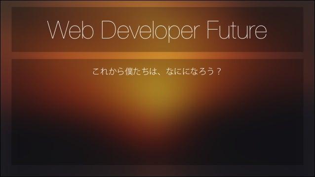 Web Developer Future これから僕たちは、なにになろう?