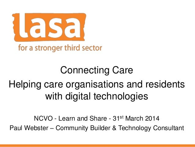 Connecting Care Helping care organisations and residents with digital technologies NCVO - Learn and Share - 31st March 201...