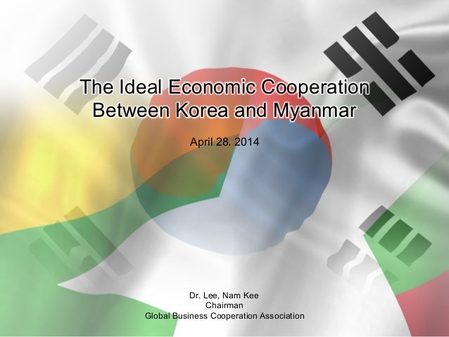 The Ideal Economic Cooperation Between Korea and Myanmar April 28. 2014 Dr. Lee, Nam Kee Chairman Global Business Cooperat...